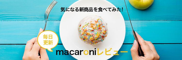 気になる新商品を食べてみた!〈毎日更新〉macaroniレビュー